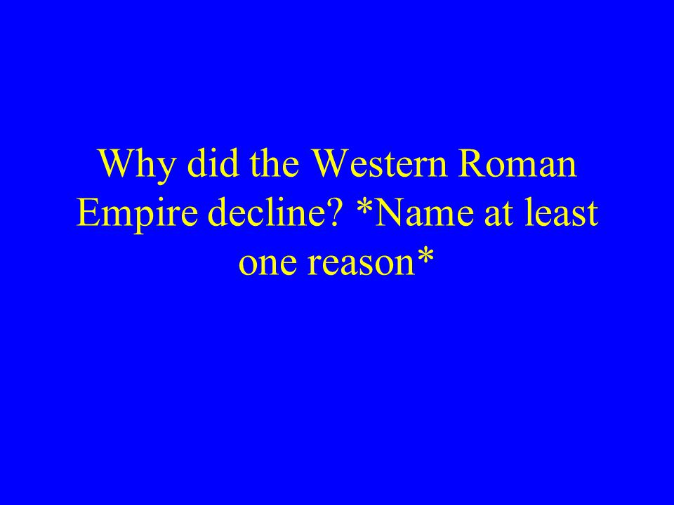 Why did the Western Roman Empire decline *Name at least one reason*
