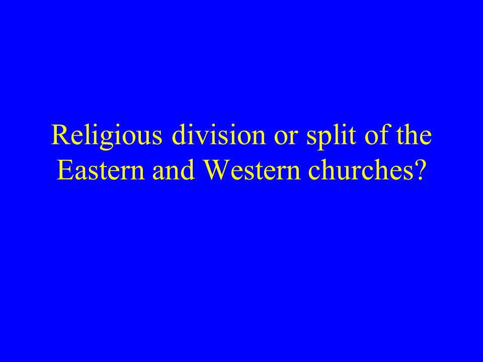 Religious division or split of the Eastern and Western churches