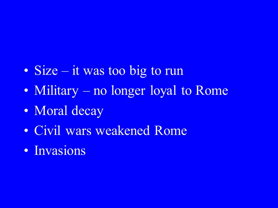 Size – it was too big to run Military – no longer loyal to Rome Moral decay Civil wars weakened Rome Invasions