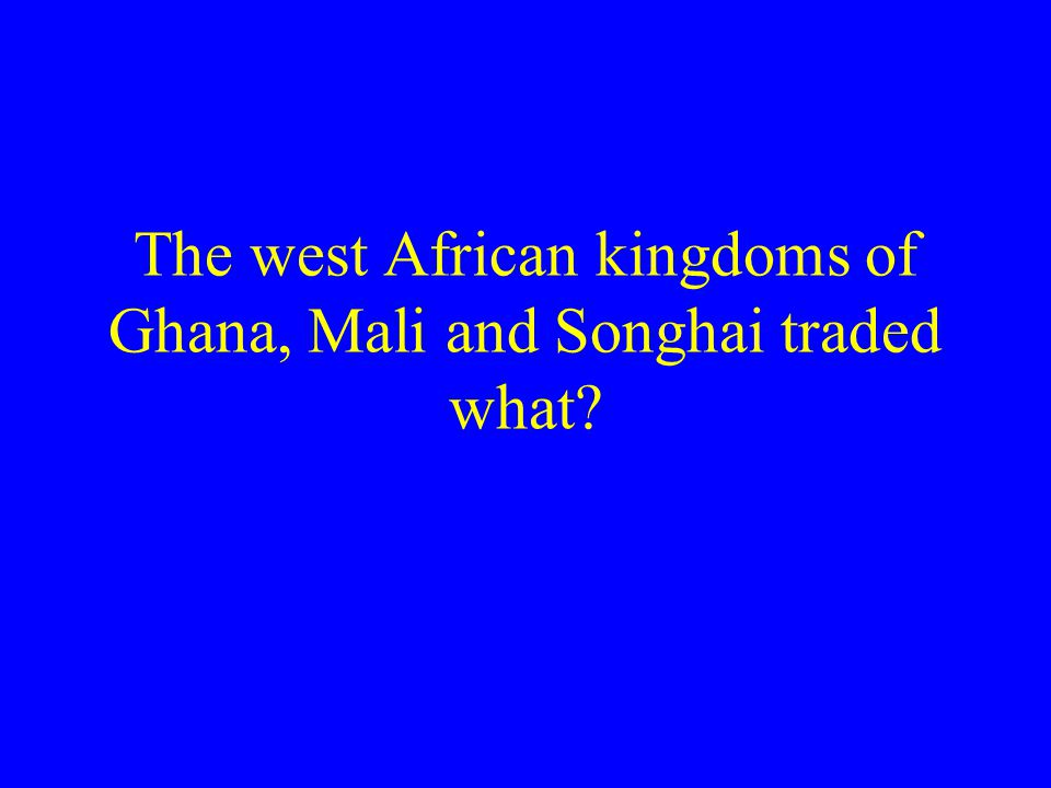 The west African kingdoms of Ghana, Mali and Songhai traded what
