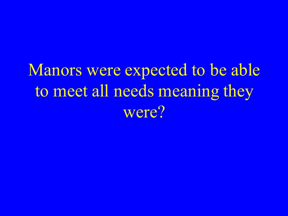 Manors were expected to be able to meet all needs meaning they were