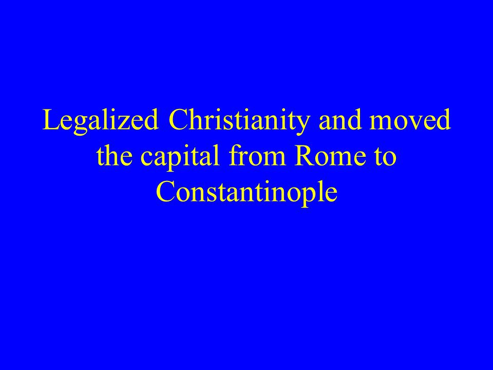 Legalized Christianity and moved the capital from Rome to Constantinople