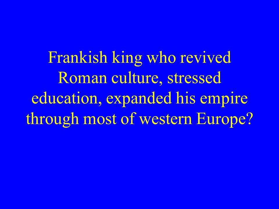 Frankish king who revived Roman culture, stressed education, expanded his empire through most of western Europe