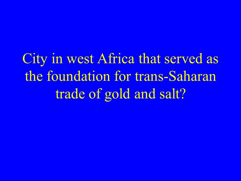 City in west Africa that served as the foundation for trans-Saharan trade of gold and salt
