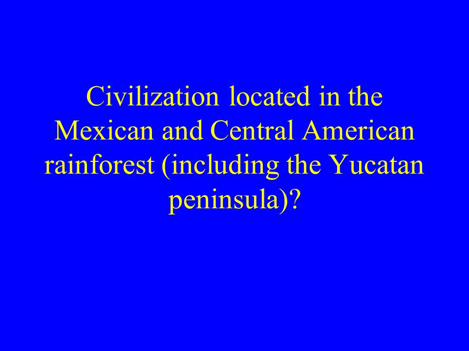 Civilization located in the Mexican and Central American rainforest (including the Yucatan peninsula)