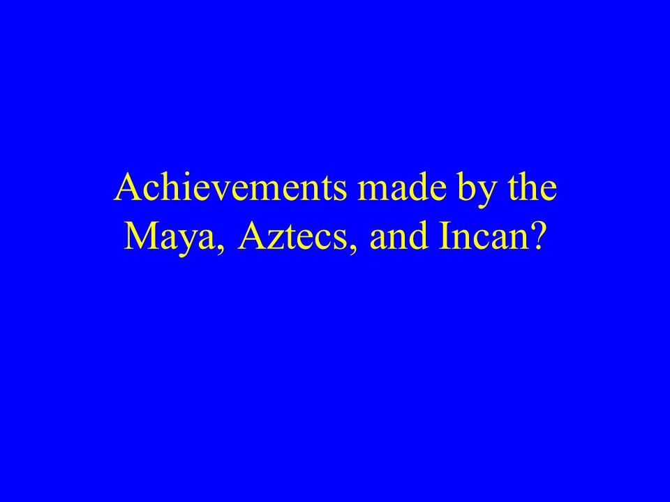 Achievements made by the Maya, Aztecs, and Incan