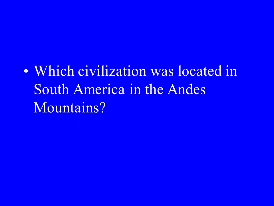 Which civilization was located in South America in the Andes Mountains