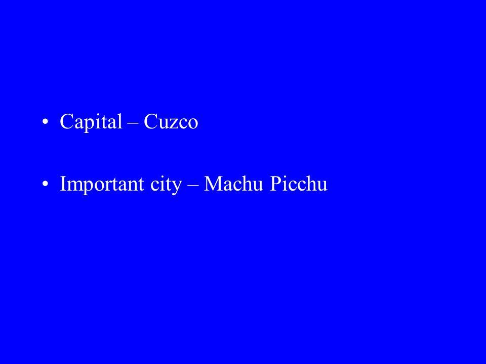 Capital – Cuzco Important city – Machu Picchu