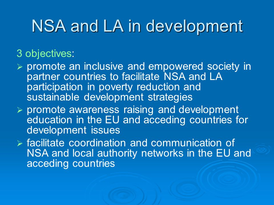 NSA and LA in development 3 objectives:   promote an inclusive and empowered society in partner countries to facilitate NSA and LA participation in poverty reduction and sustainable development strategies   promote awareness raising and development education in the EU and acceding countries for development issues   facilitate coordination and communication of NSA and local authority networks in the EU and acceding countries