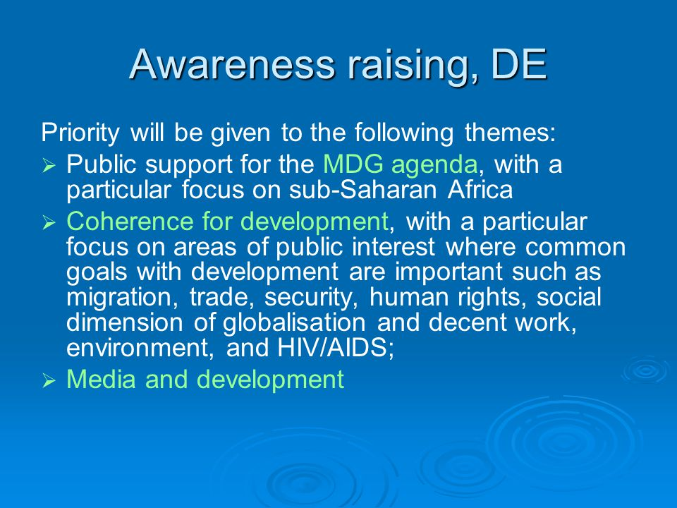 Awareness raising, DE Priority will be given to the following themes:   Public support for the MDG agenda, with a particular focus on sub-Saharan Africa   Coherence for development, with a particular focus on areas of public interest where common goals with development are important such as migration, trade, security, human rights, social dimension of globalisation and decent work, environment, and HIV/AIDS;   Media and development