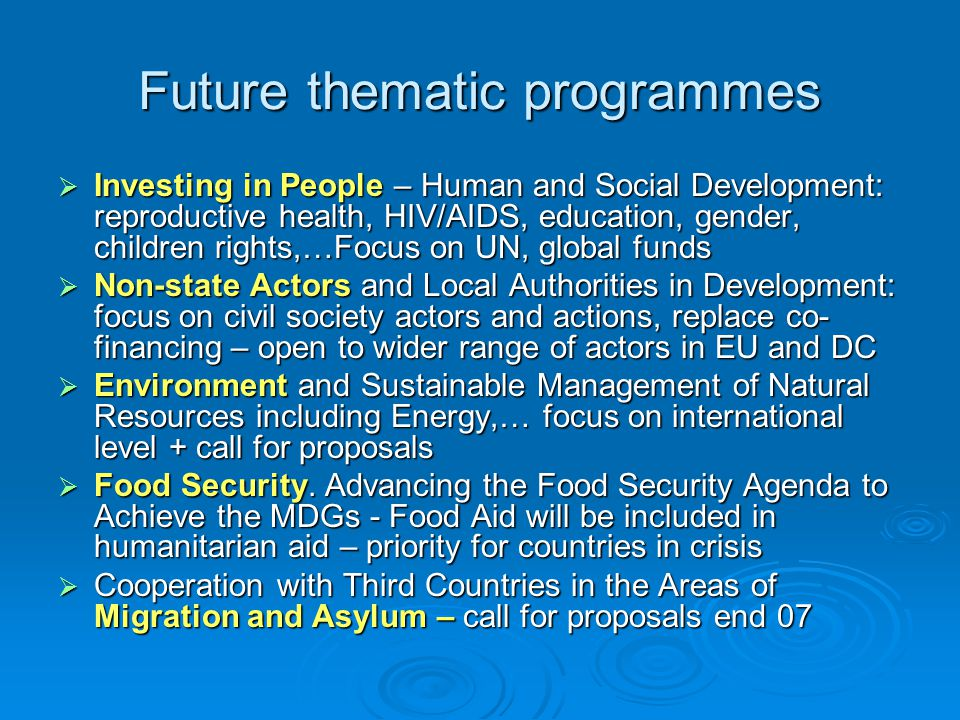 Future thematic programmes  Investing in People – Human and Social Development: reproductive health, HIV/AIDS, education, gender, children rights,…Focus on UN, global funds  Non-state Actors and Local Authorities in Development: focus on civil society actors and actions, replace co- financing – open to wider range of actors in EU and DC  Environment and Sustainable Management of Natural Resources including Energy,… focus on international level + call for proposals  Food Security.
