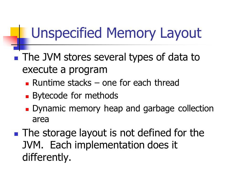Unspecified Memory Layout The JVM stores several types of data to execute a program Runtime stacks – one for each thread Bytecode for methods Dynamic memory heap and garbage collection area The storage layout is not defined for the JVM.