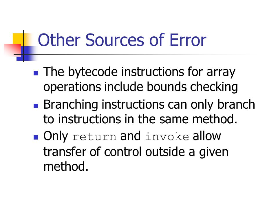 Other Sources of Error The bytecode instructions for array operations include bounds checking Branching instructions can only branch to instructions in the same method.