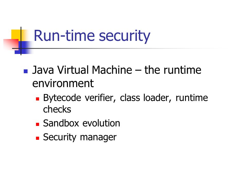 Run-time security Java Virtual Machine – the runtime environment Bytecode verifier, class loader, runtime checks Sandbox evolution Security manager