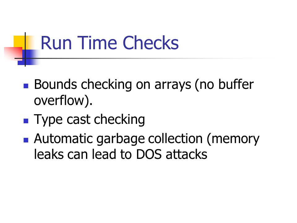 Run Time Checks Bounds checking on arrays (no buffer overflow).