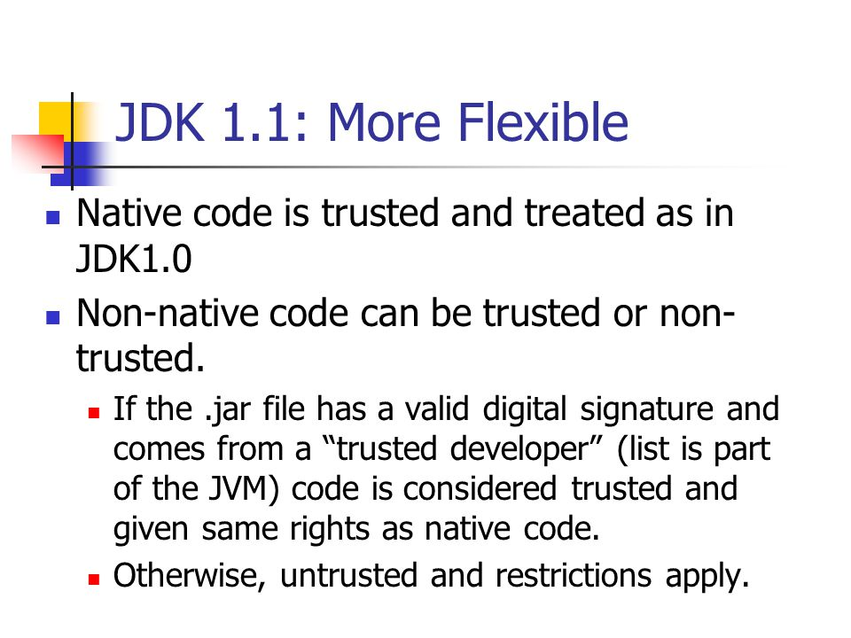 JDK 1.1: More Flexible Native code is trusted and treated as in JDK1.0 Non-native code can be trusted or non- trusted.