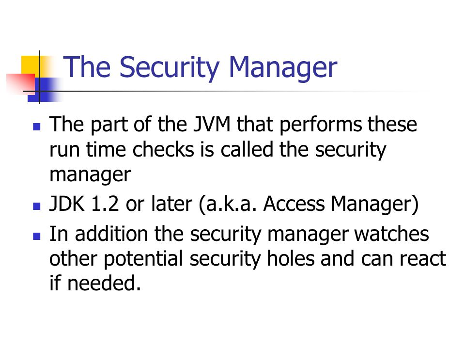 The Security Manager The part of the JVM that performs these run time checks is called the security manager JDK 1.2 or later (a.k.a.
