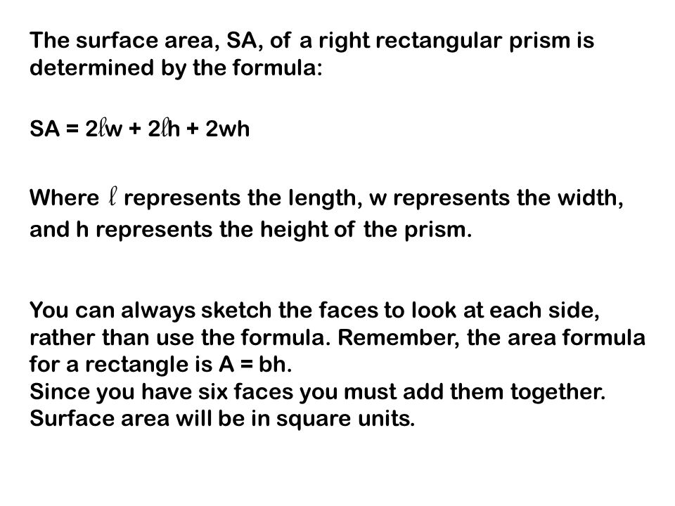 The surface area, SA, of a right rectangular prism is determined by the formula: SA = 2 l w + 2 l h + 2wh Where l represents the length, w represents the width, and h represents the height of the prism.