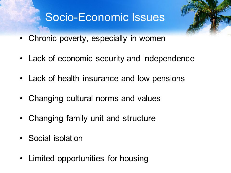Socio-Economic Issues Chronic poverty, especially in women Lack of economic security and independence Lack of health insurance and low pensions Changing cultural norms and values Changing family unit and structure Social isolation Limited opportunities for housing