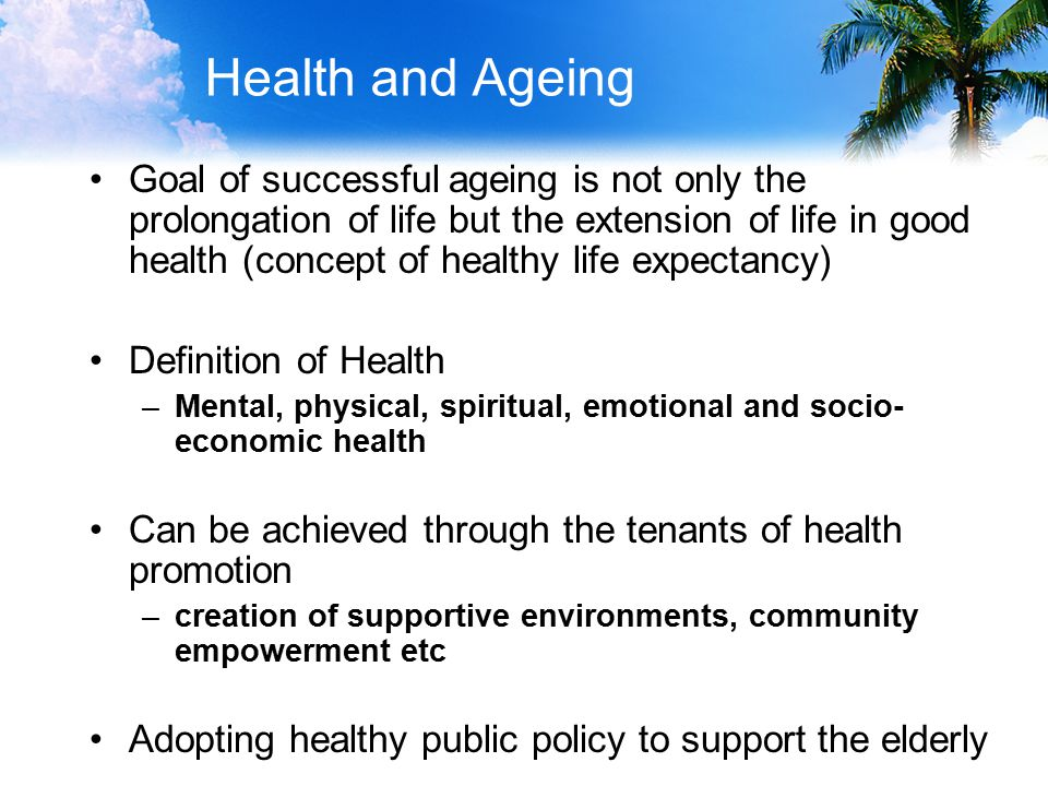 Health and Ageing Goal of successful ageing is not only the prolongation of life but the extension of life in good health (concept of healthy life expectancy) Definition of Health –Mental, physical, spiritual, emotional and socio- economic health Can be achieved through the tenants of health promotion –creation of supportive environments, community empowerment etc Adopting healthy public policy to support the elderly