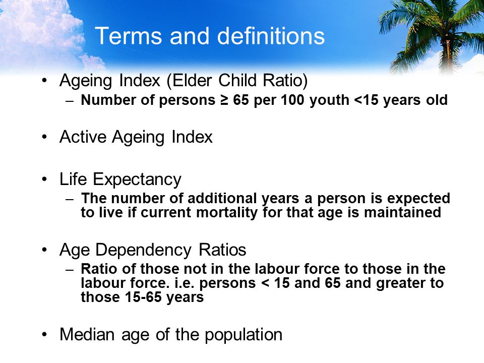 Terms and definitions Ageing Index (Elder Child Ratio) –Number of persons ≥ 65 per 100 youth <15 years old Active Ageing Index Life Expectancy –The number of additional years a person is expected to live if current mortality for that age is maintained Age Dependency Ratios –Ratio of those not in the labour force to those in the labour force.
