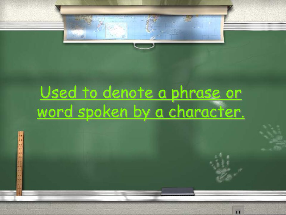 Used to denote a phrase or word spoken by a character.