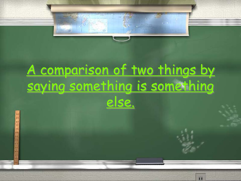 A comparison of two things by saying something is something else.