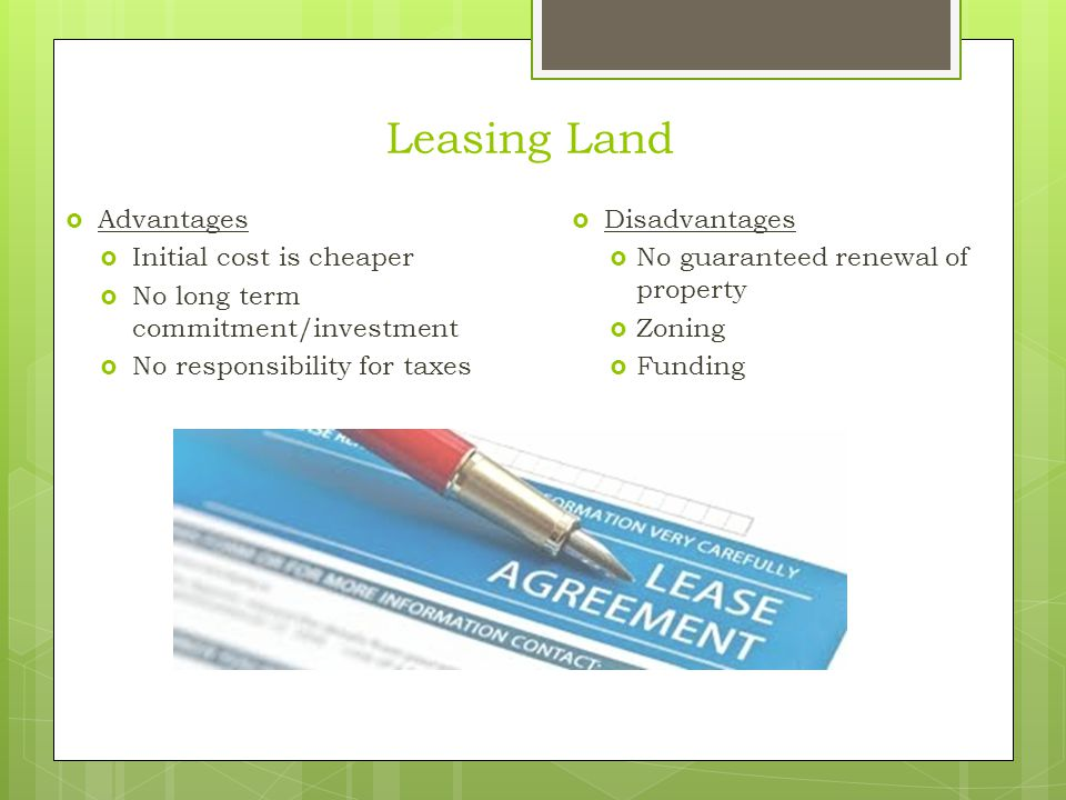 Leasing Land  Advantages  Initial cost is cheaper  No long term commitment/investment  No responsibility for taxes  Disadvantages  No guaranteed renewal of property  Zoning  Funding