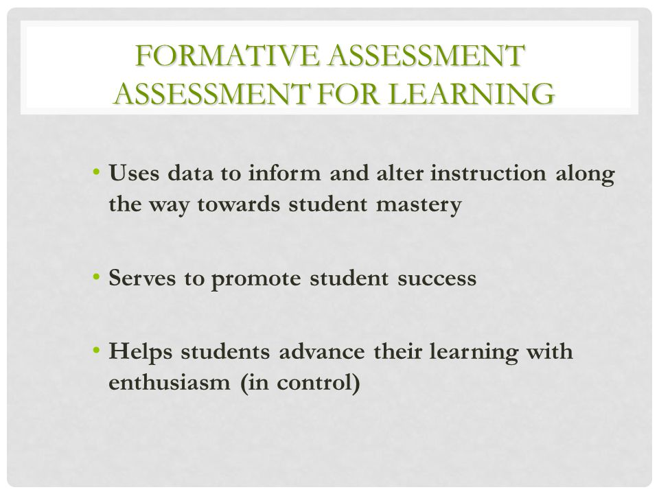 FORMATIVE ASSESSMENT ASSESSMENT FOR LEARNING Uses data to inform and alter instruction along the way towards student mastery Serves to promote student success Helps students advance their learning with enthusiasm (in control)