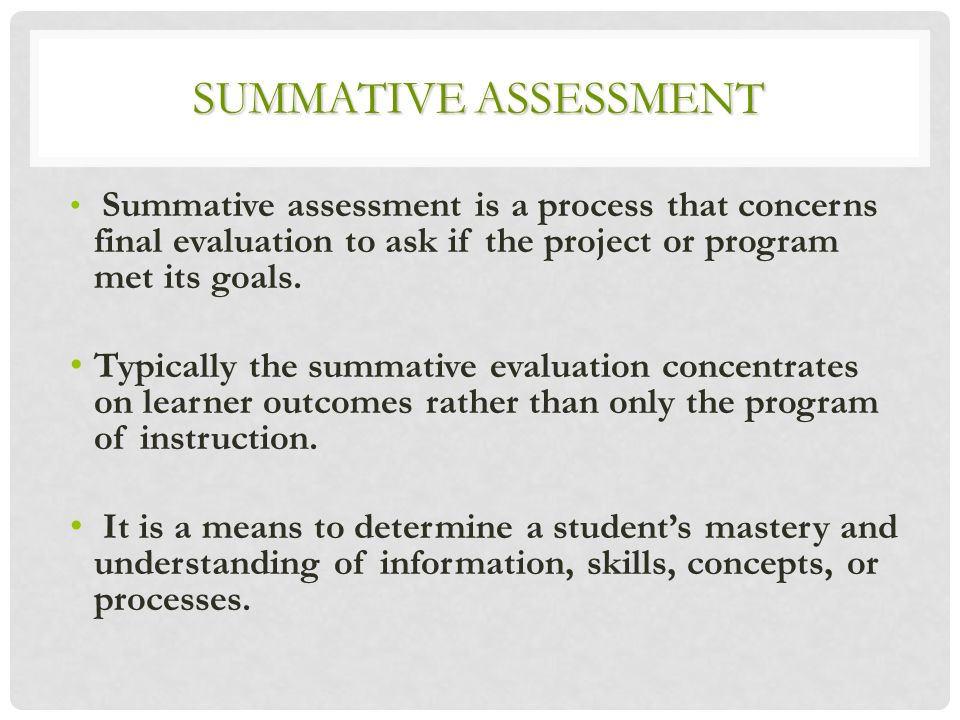 SUMMATIVE ASSESSMENT Summative assessment is a process that concerns final evaluation to ask if the project or program met its goals.