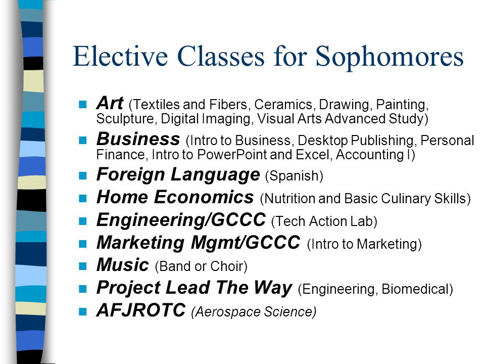 Elective Classes for Sophomores n Art (Textiles and Fibers, Ceramics, Drawing, Painting, Sculpture, Digital Imaging, Visual Arts Advanced Study) n Business (Intro to Business, Desktop Publishing, Personal Finance, Intro to PowerPoint and Excel, Accounting I) n Foreign Language (Spanish) n Home Economics (Nutrition and Basic Culinary Skills) n Engineering/GCCC (Tech Action Lab) n Marketing Mgmt/GCCC (Intro to Marketing) n Music (Band or Choir) n Project Lead The Way (Engineering, Biomedical) n AFJROTC (Aerospace Science)