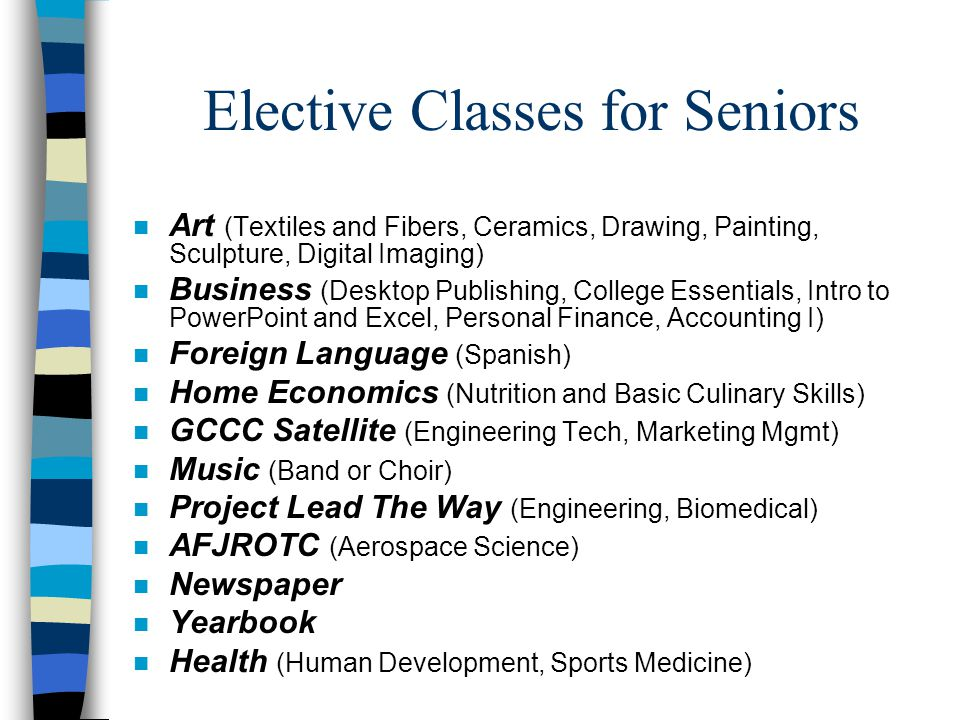 Elective Classes for Seniors n Art (Textiles and Fibers, Ceramics, Drawing, Painting, Sculpture, Digital Imaging) n Business (Desktop Publishing, College Essentials, Intro to PowerPoint and Excel, Personal Finance, Accounting I) n Foreign Language (Spanish) n Home Economics (Nutrition and Basic Culinary Skills) n GCCC Satellite (Engineering Tech, Marketing Mgmt) n Music (Band or Choir) n Project Lead The Way (Engineering, Biomedical) n AFJROTC (Aerospace Science) n Newspaper n Yearbook n Health (Human Development, Sports Medicine)