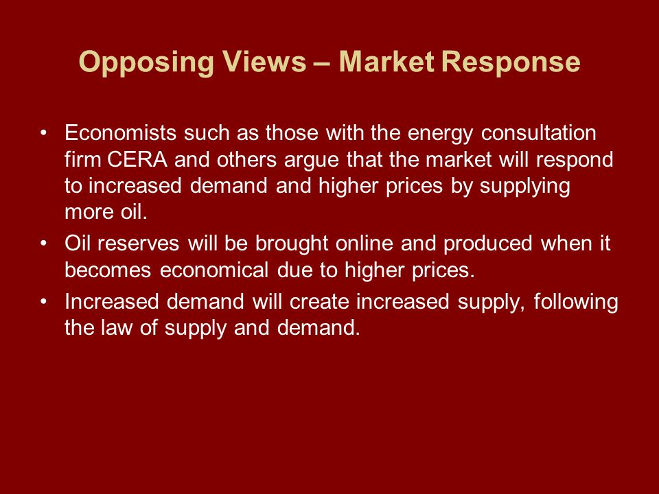 Opposing Views – Market Response Economists such as those with the energy consultation firm CERA and others argue that the market will respond to increased demand and higher prices by supplying more oil.