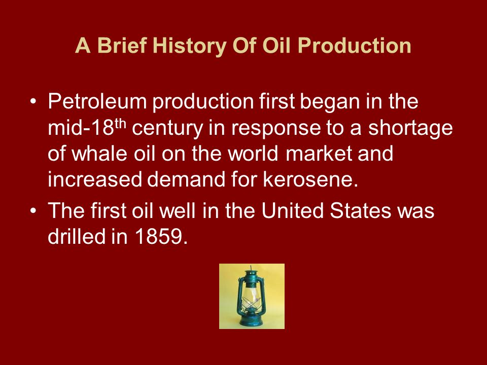 A Brief History Of Oil Production Petroleum production first began in the mid-18 th century in response to a shortage of whale oil on the world market and increased demand for kerosene.