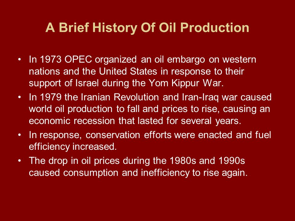 A Brief History Of Oil Production In 1973 OPEC organized an oil embargo on western nations and the United States in response to their support of Israel during the Yom Kippur War.