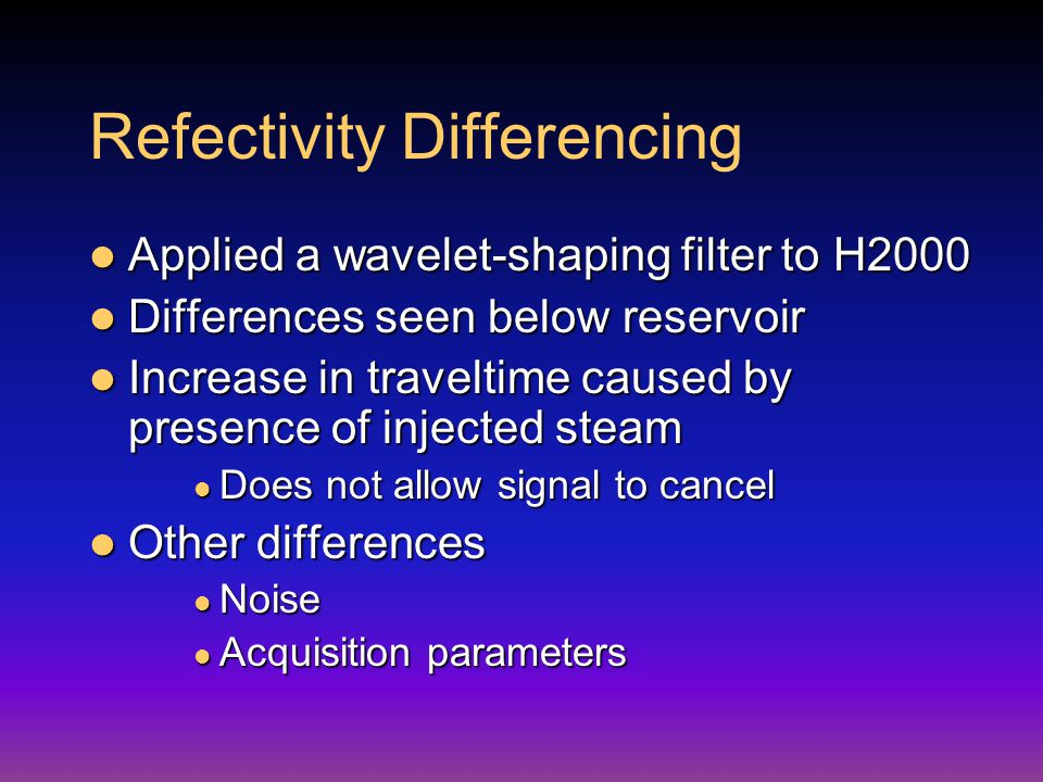 Refectivity Differencing Applied a wavelet-shaping filter to H2000 Applied a wavelet-shaping filter to H2000 Differences seen below reservoir Differences seen below reservoir Increase in traveltime caused by presence of injected steam Increase in traveltime caused by presence of injected steam Does not allow signal to cancel Does not allow signal to cancel Other differences Other differences Noise Noise Acquisition parameters Acquisition parameters