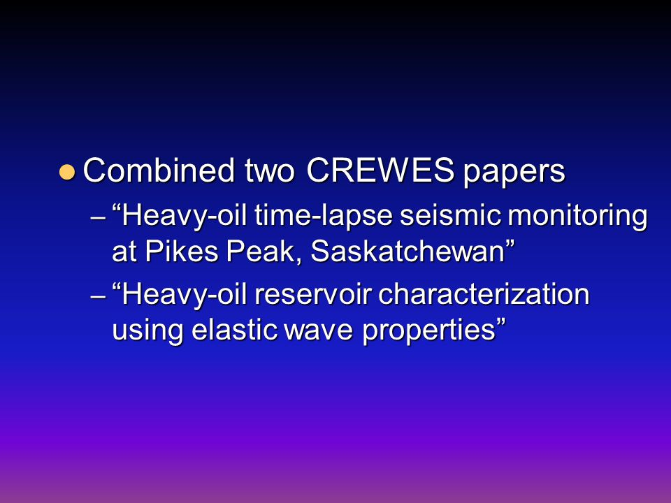 Combined two CREWES papers Combined two CREWES papers – Heavy-oil time-lapse seismic monitoring at Pikes Peak, Saskatchewan – Heavy-oil reservoir characterization using elastic wave properties