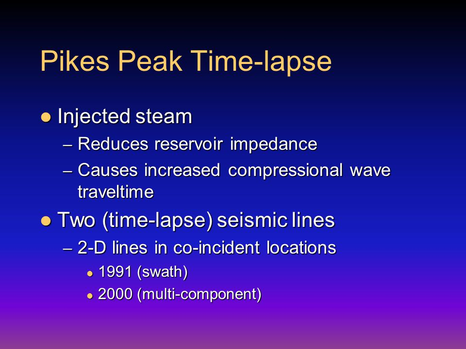 Pikes Peak Time-lapse Injected steam Injected steam – Reduces reservoir impedance – Causes increased compressional wave traveltime Two (time-lapse) seismic lines Two (time-lapse) seismic lines – 2-D lines in co-incident locations 1991 (swath) 1991 (swath) 2000 (multi-component) 2000 (multi-component)