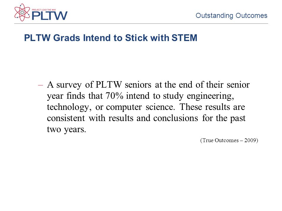 PLTW Grads Intend to Stick with STEM –A survey of PLTW seniors at the end of their senior year finds that 70% intend to study engineering, technology, or computer science.