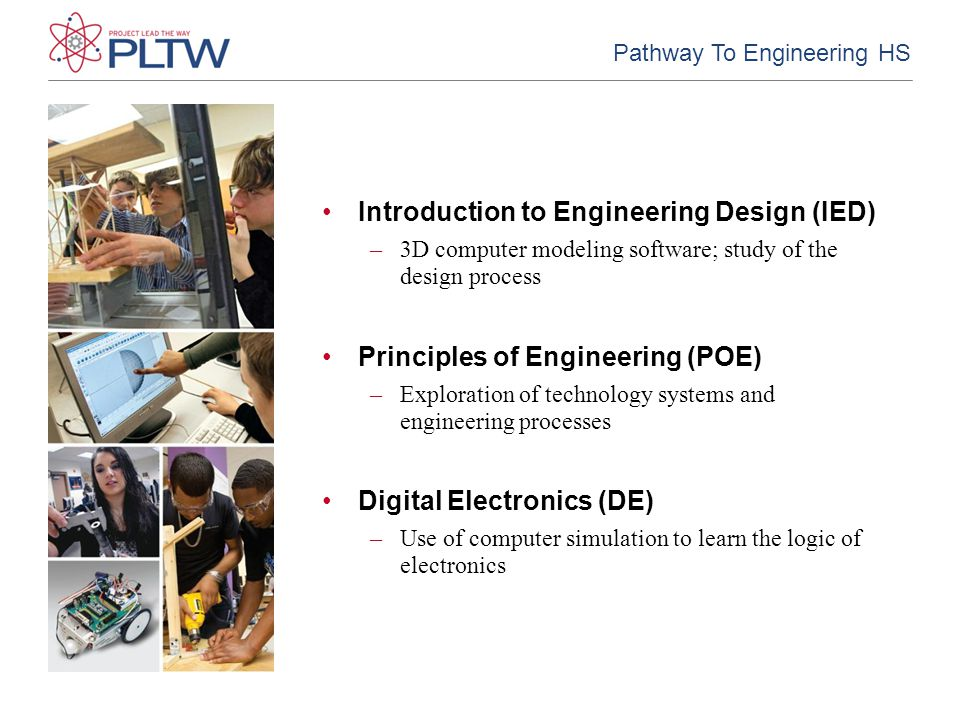 Introduction to Engineering Design (IED) –3D computer modeling software; study of the design process Principles of Engineering (POE) –Exploration of technology systems and engineering processes Digital Electronics (DE) –Use of computer simulation to learn the logic of electronics Pathway To Engineering HS