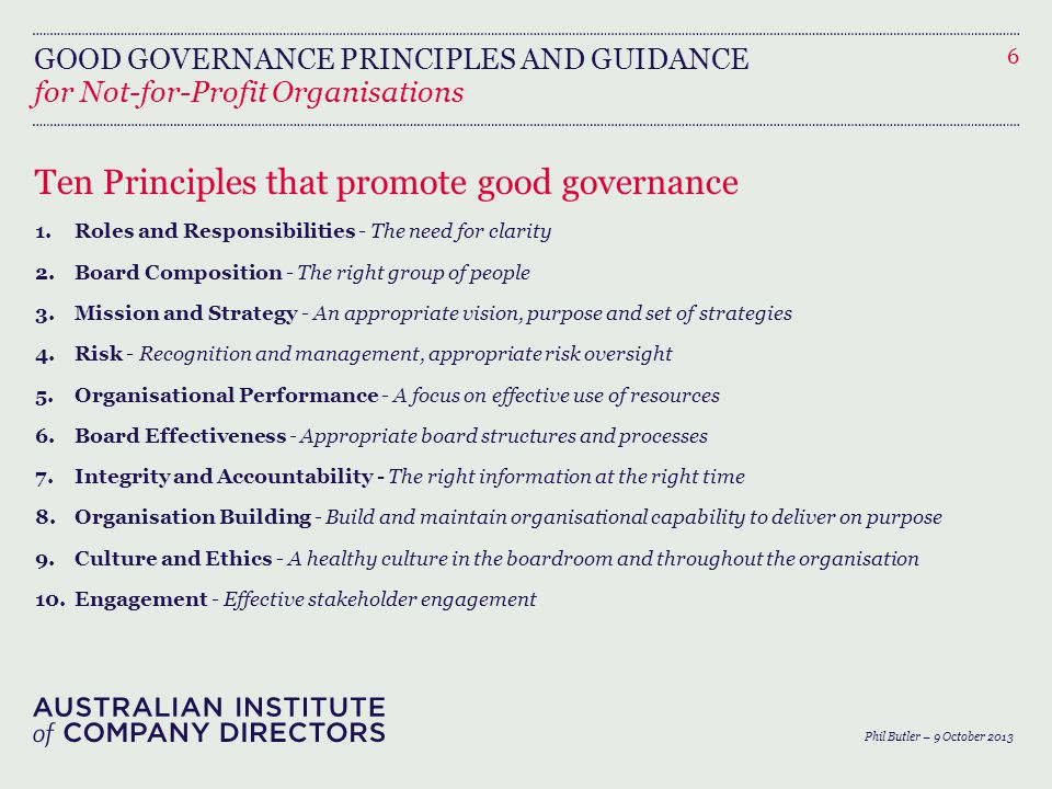 GOOD GOVERNANCE PRINCIPLES AND GUIDANCE Ten Principles that promote good governance 1.Roles and Responsibilities - The need for clarity 2.Board Composition - The right group of people 3.Mission and Strategy - An appropriate vision, purpose and set of strategies 4.Risk - Recognition and management, appropriate risk oversight 5.Organisational Performance - A focus on effective use of resources 6.Board Effectiveness - Appropriate board structures and processes 7.Integrity and Accountability - The right information at the right time 8.Organisation Building - Build and maintain organisational capability to deliver on purpose 9.Culture and Ethics - A healthy culture in the boardroom and throughout the organisation 10.Engagement - Effective stakeholder engagement 6 for Not-for-Profit Organisations Phil Butler – 9 October 2013
