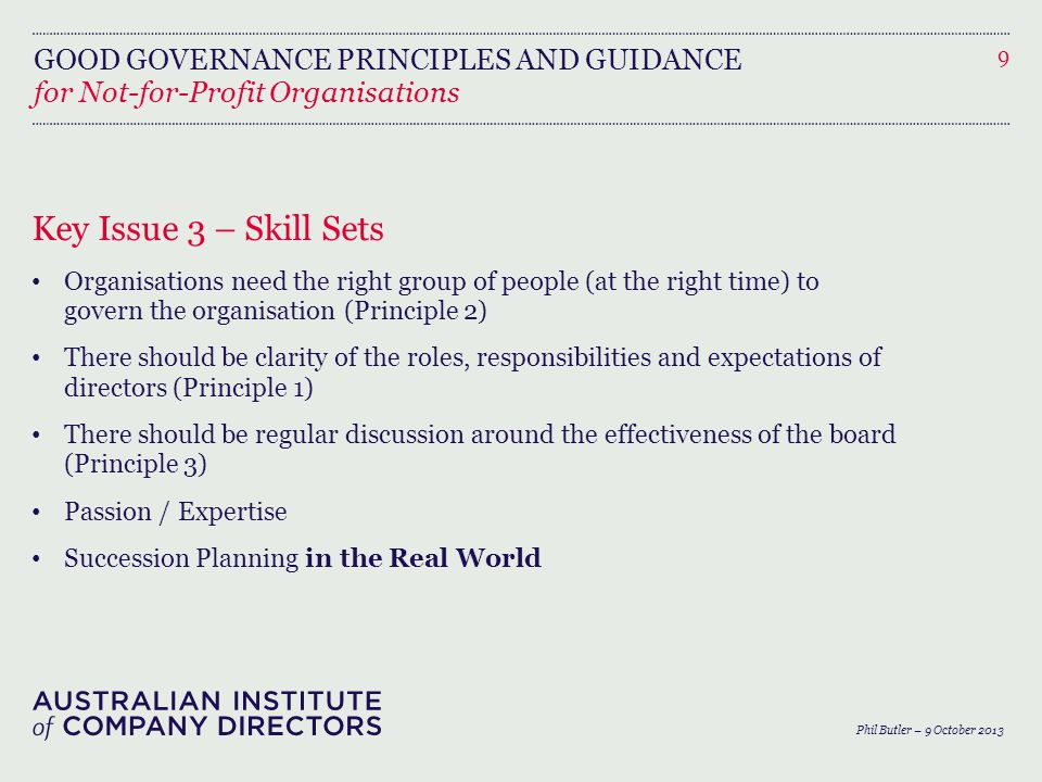 GOOD GOVERNANCE PRINCIPLES AND GUIDANCE for Not-for-Profit Organisations Key Issue 3 – Skill Sets Organisations need the right group of people (at the right time) to govern the organisation (Principle 2) There should be clarity of the roles, responsibilities and expectations of directors (Principle 1) There should be regular discussion around the effectiveness of the board (Principle 3) Passion / Expertise Succession Planning in the Real World 9 Phil Butler – 9 October 2013
