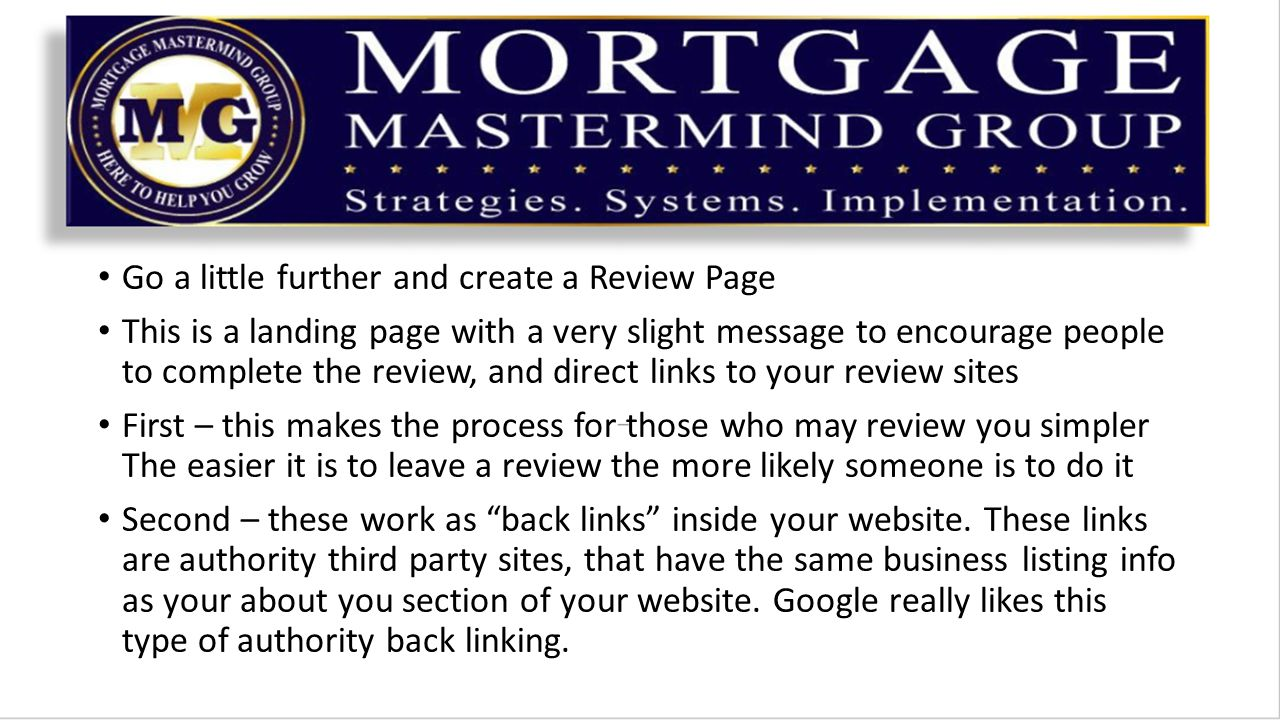 Go a little further and create a Review Page This is a landing page with a very slight message to encourage people to complete the review, and direct links to your review sites First – this makes the process for those who may review you simpler The easier it is to leave a review the more likely someone is to do it Second – these work as back links inside your website.