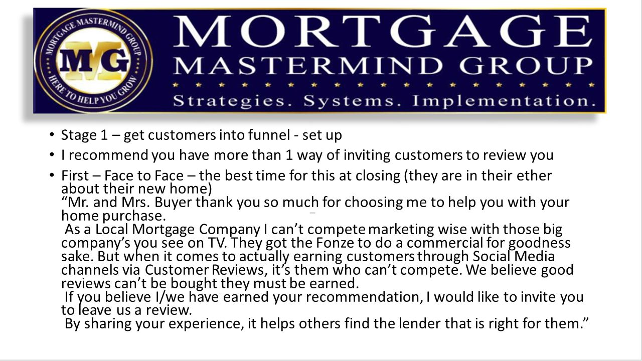 Stage 1 – get customers into funnel - set up I recommend you have more than 1 way of inviting customers to review you First – Face to Face – the best time for this at closing (they are in their ether about their new home) Mr.