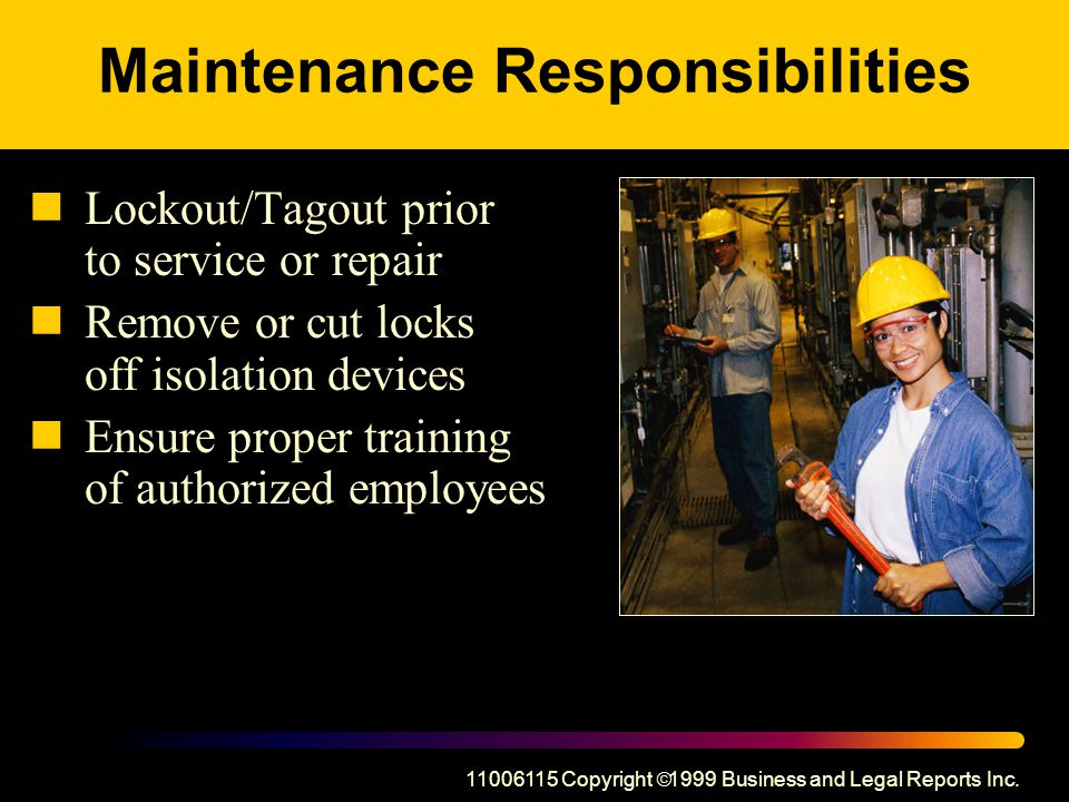 Maintenance Responsibilities Lockout/Tagout prior to service or repair Remove or cut locks off isolation devices Ensure proper training of authorized employees Copyright  1999 Business and Legal Reports Inc.