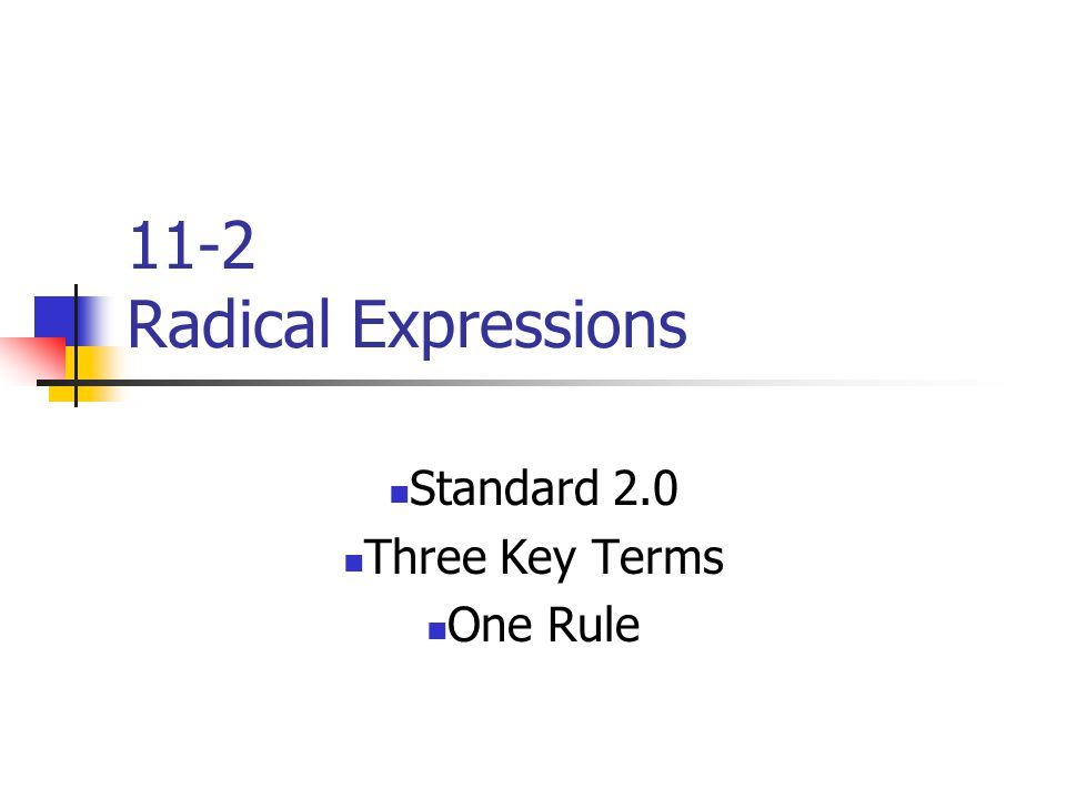 11-2 Radical Expressions Standard 2.0 Three Key Terms One Rule