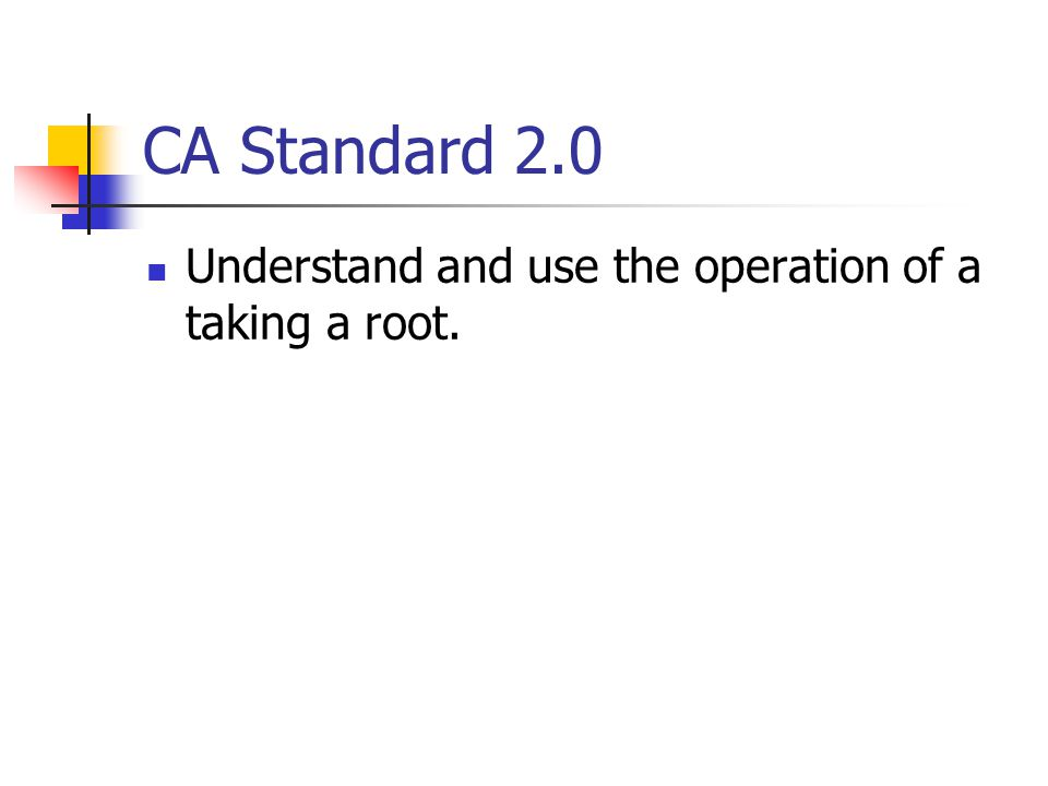 CA Standard 2.0 Understand and use the operation of a taking a root.