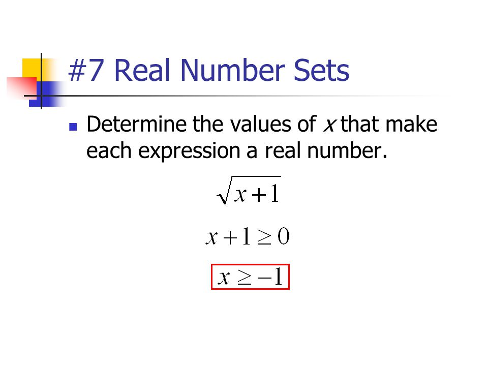 #7 Real Number Sets Determine the values of x that make each expression a real number.