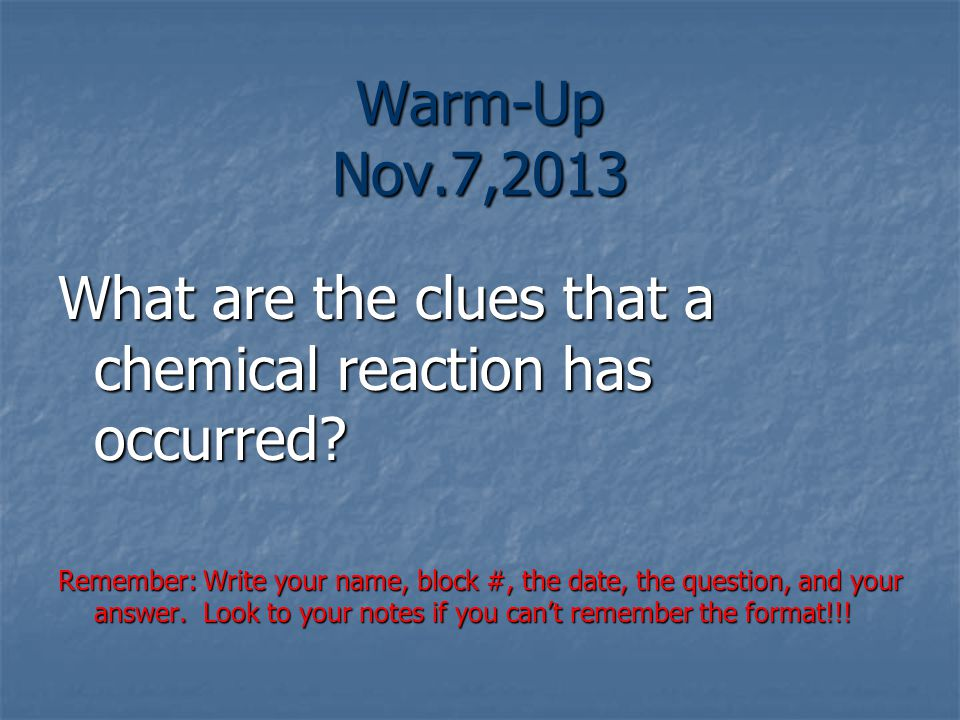 Warm-Up Nov.7,2013 What are the clues that a chemical reaction has occurred.