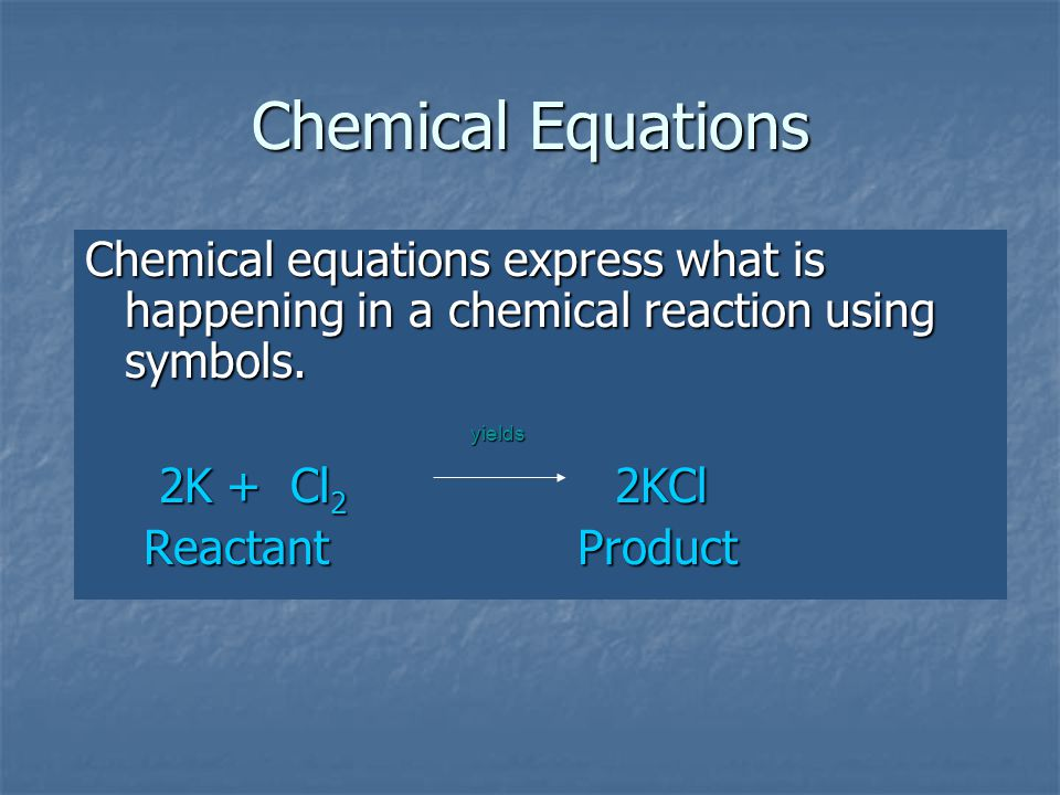 Chemical Equations Chemical equations express what is happening in a chemical reaction using symbols.